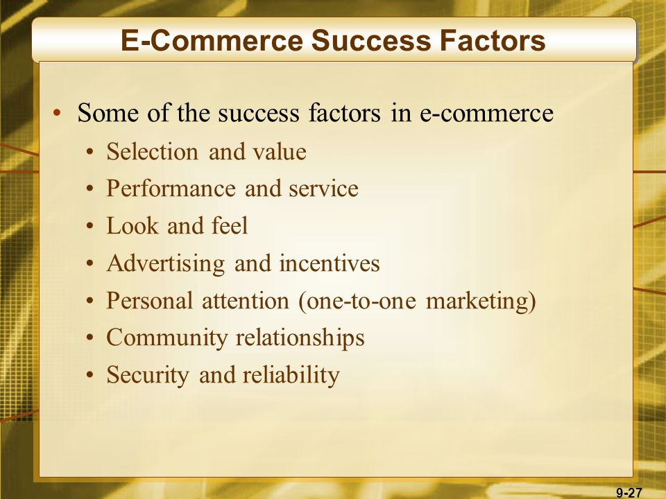 9-27 E-Commerce Success Factors Some of the success factors in e-commerce Selection and value Performance and service Look and feel Advertising and incentives Personal attention (one-to-one marketing) Community relationships Security and reliability