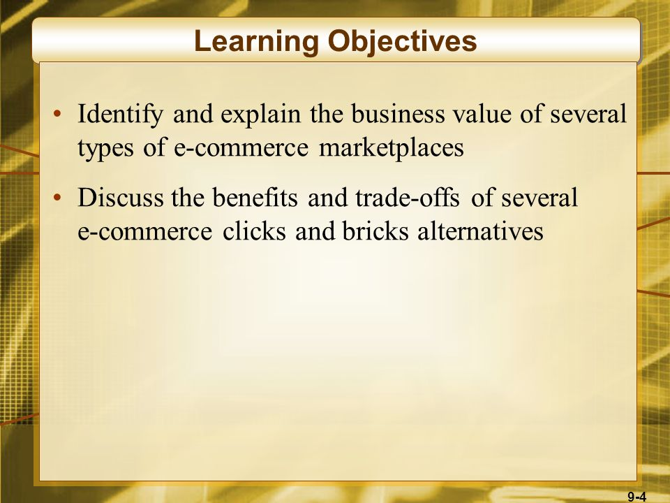 9-4 Learning Objectives Identify and explain the business value of several types of e-commerce marketplaces Discuss the benefits and trade-offs of several e-commerce clicks and bricks alternatives