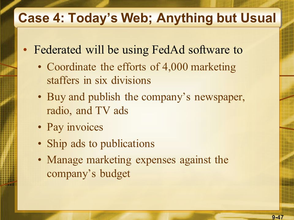 9-47 Case 4: Today's Web; Anything but Usual Federated will be using FedAd software to Coordinate the efforts of 4,000 marketing staffers in six divisions Buy and publish the company's newspaper, radio, and TV ads Pay invoices Ship ads to publications Manage marketing expenses against the company's budget