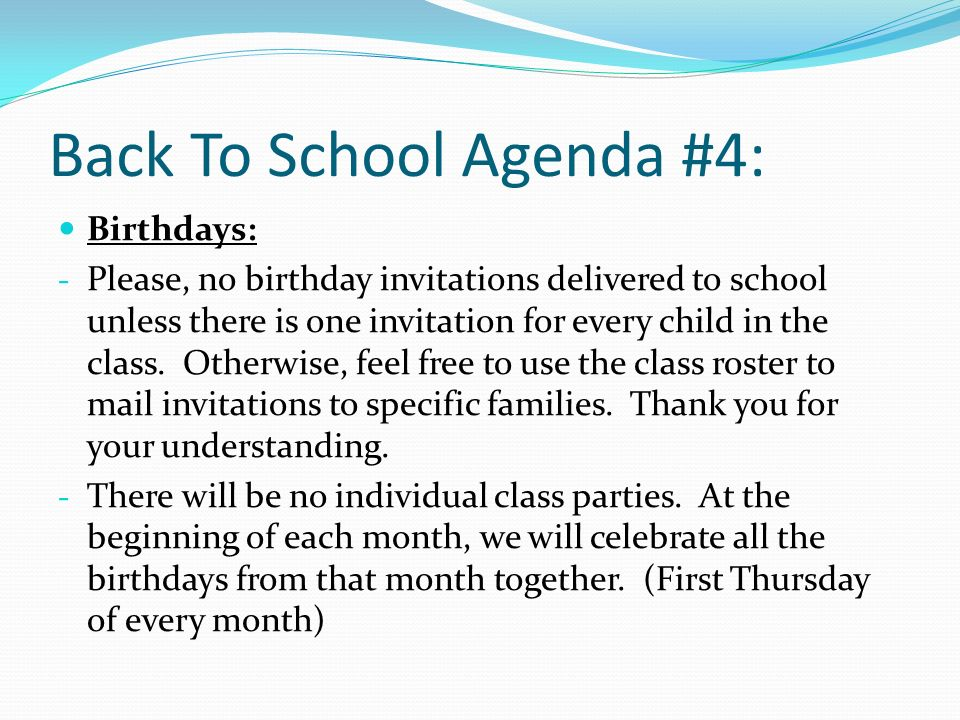 Back To School Agenda #4: Birthdays: - Please, no birthday invitations delivered to school unless there is one invitation for every child in the class.