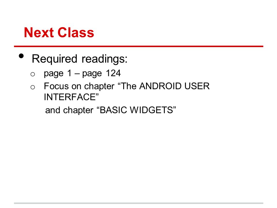 Next Class Required readings: o page 1 – page 124 o Focus on chapter The ANDROID USER INTERFACE and chapter BASIC WIDGETS