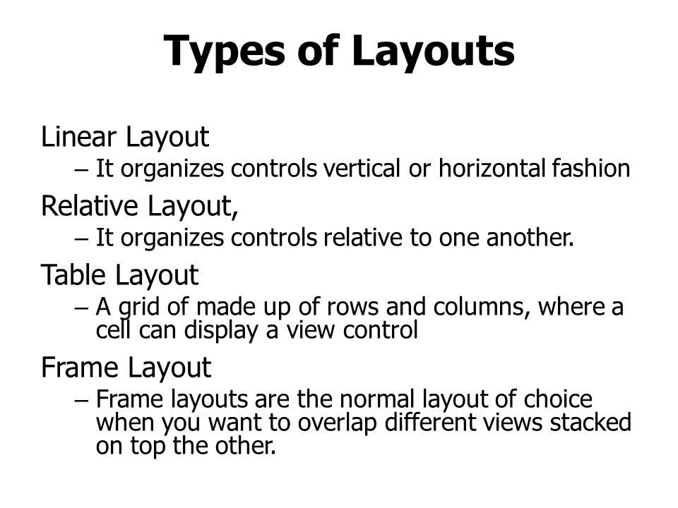 Types of Layouts Linear Layout – It organizes controls vertical or horizontal fashion Relative Layout, – It organizes controls relative to one another.