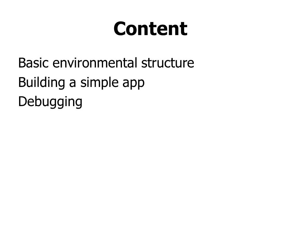 Content Basic environmental structure Building a simple app Debugging