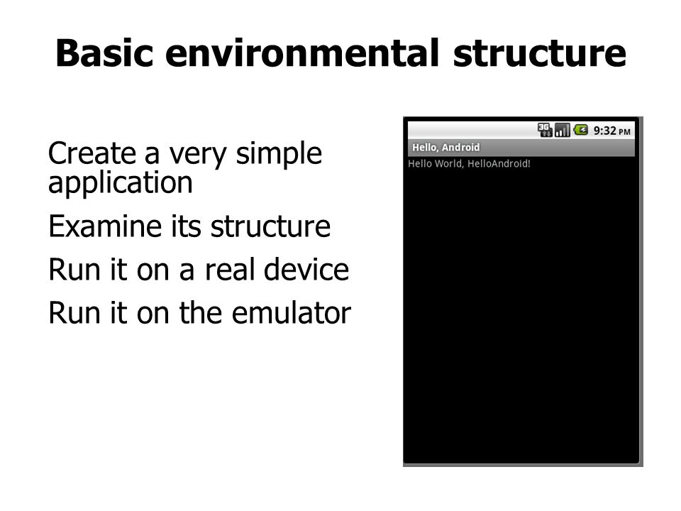 Basic environmental structure Create a very simple application Examine its structure Run it on a real device Run it on the emulator