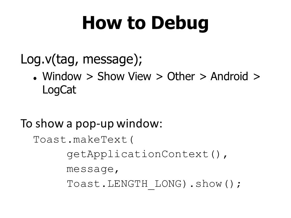 How to Debug Log.v(tag, message); Window > Show View > Other > Android > LogCat To show a pop-up window: Toast.makeText( getApplicationContext(), message, Toast.LENGTH_LONG).show();