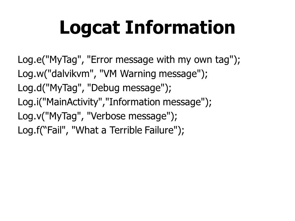 Logcat Information Log.e( MyTag , Error message with my own tag ); Log.w( dalvikvm , VM Warning message ); Log.d( MyTag , Debug message ); Log.i( MainActivity , Information message ); Log.v( MyTag , Verbose message ); Log.f( Fail , What a Terrible Failure );