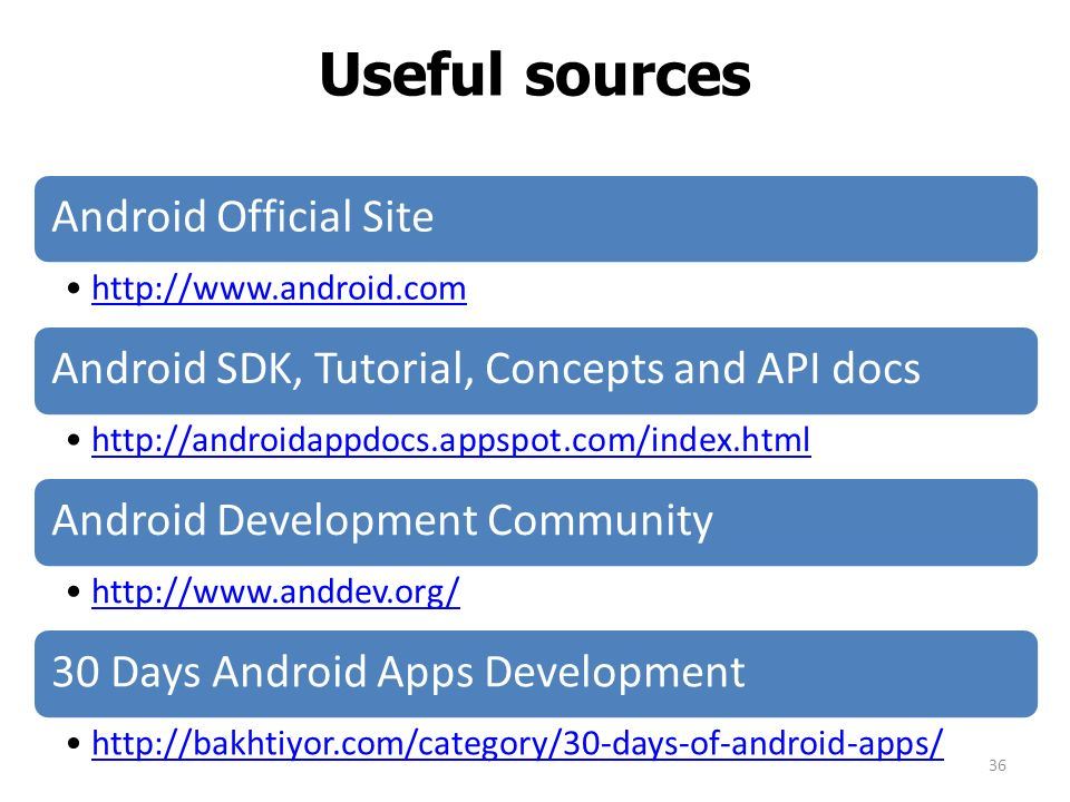 Useful sources Android Official Site   Android SDK, Tutorial, Concepts and API docs   Android Development Community   30 Days Android Apps Development   36