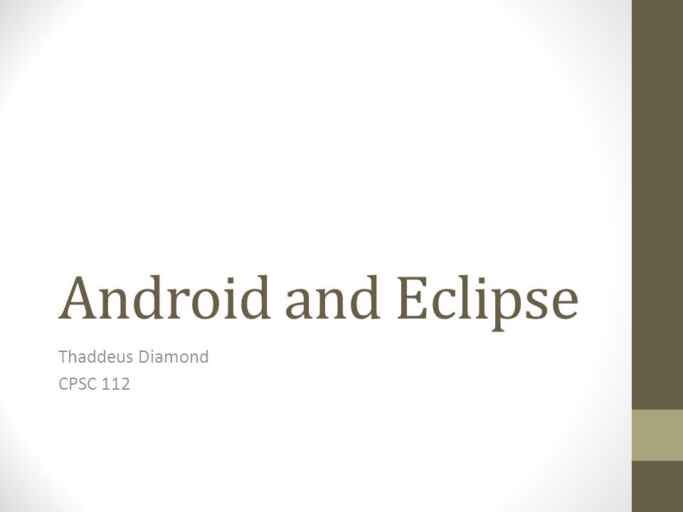 Android and Eclipse Thaddeus Diamond CPSC 112