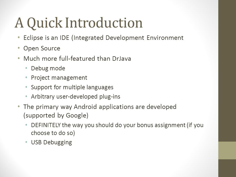 A Quick Introduction Eclipse is an IDE (Integrated Development Environment Open Source Much more full-featured than DrJava Debug mode Project management Support for multiple languages Arbitrary user-developed plug-ins The primary way Android applications are developed (supported by Google) DEFINITELY the way you should do your bonus assignment (if you choose to do so) USB Debugging
