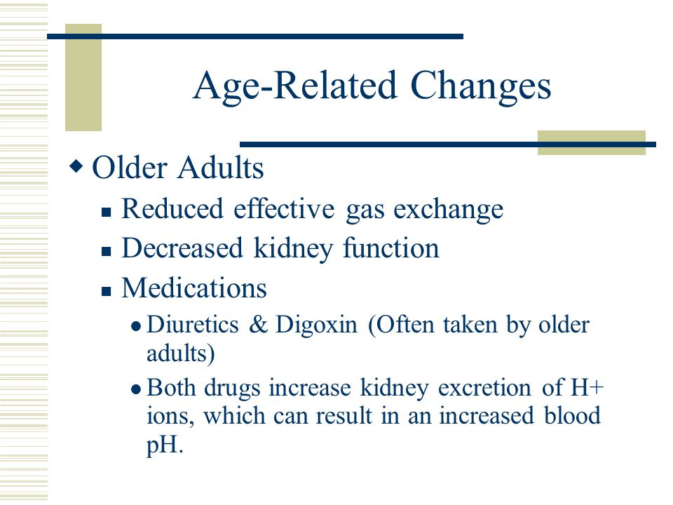 Age-Related Changes  Older Adults Reduced effective gas exchange Decreased kidney function Medications Diuretics & Digoxin (Often taken by older adults) Both drugs increase kidney excretion of H+ ions, which can result in an increased blood pH.