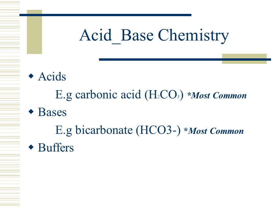 Acid_Base Chemistry  Acids E.g carbonic acid (H 2 CO 3 ) *Most Common  Bases E.g bicarbonate (HCO3-) *Most Common  Buffers