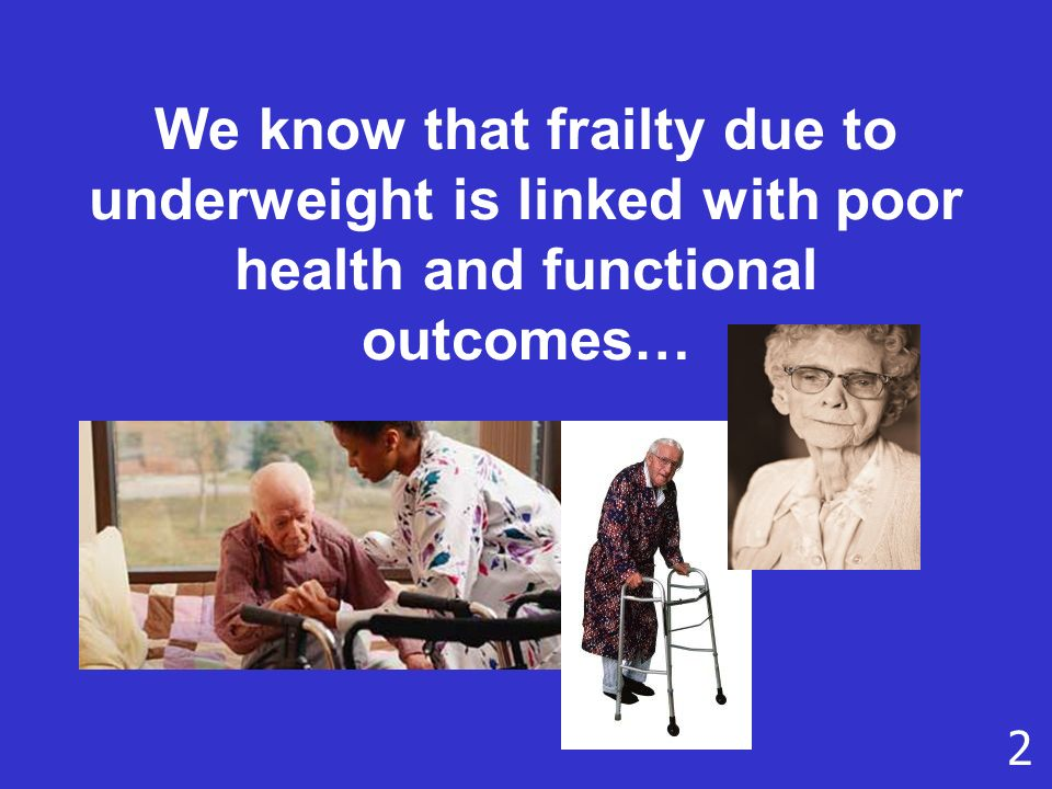 We know that frailty due to underweight is linked with poor health and functional outcomes… 2
