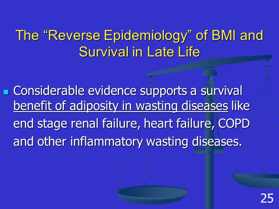 The Reverse Epidemiology of BMI and Survival in Late Life Considerable evidence supports a survival benefit of adiposity in wasting diseases like Considerable evidence supports a survival benefit of adiposity in wasting diseases like end stage renal failure, heart failure, COPD and other inflammatory wasting diseases.