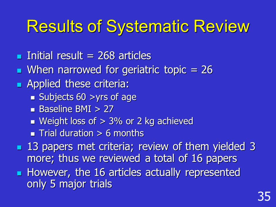 Results of Systematic Review Initial result = 268 articles Initial result = 268 articles When narrowed for geriatric topic = 26 When narrowed for geriatric topic = 26 Applied these criteria: Applied these criteria: Subjects 60 >yrs of age Subjects 60 >yrs of age Baseline BMI > 27 Baseline BMI > 27 Weight loss of > 3% or 2 kg achieved Weight loss of > 3% or 2 kg achieved Trial duration > 6 months Trial duration > 6 months 13 papers met criteria; review of them yielded 3 more; thus we reviewed a total of 16 papers 13 papers met criteria; review of them yielded 3 more; thus we reviewed a total of 16 papers However, the 16 articles actually represented only 5 major trials However, the 16 articles actually represented only 5 major trials 35
