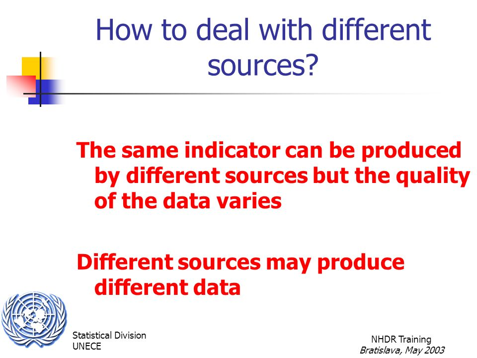 Statistical Division UNECE NHDR Training Bratislava, May 2003 How to deal with different sources.