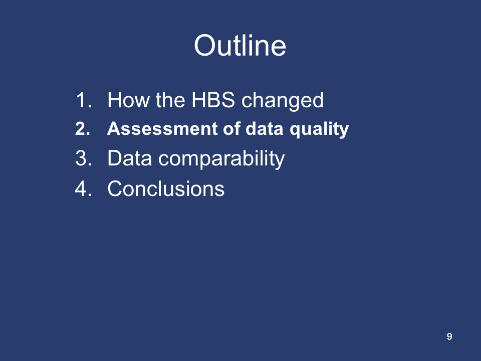9 Outline 1.How the HBS changed 2.Assessment of data quality 3.Data comparability 4.Conclusions