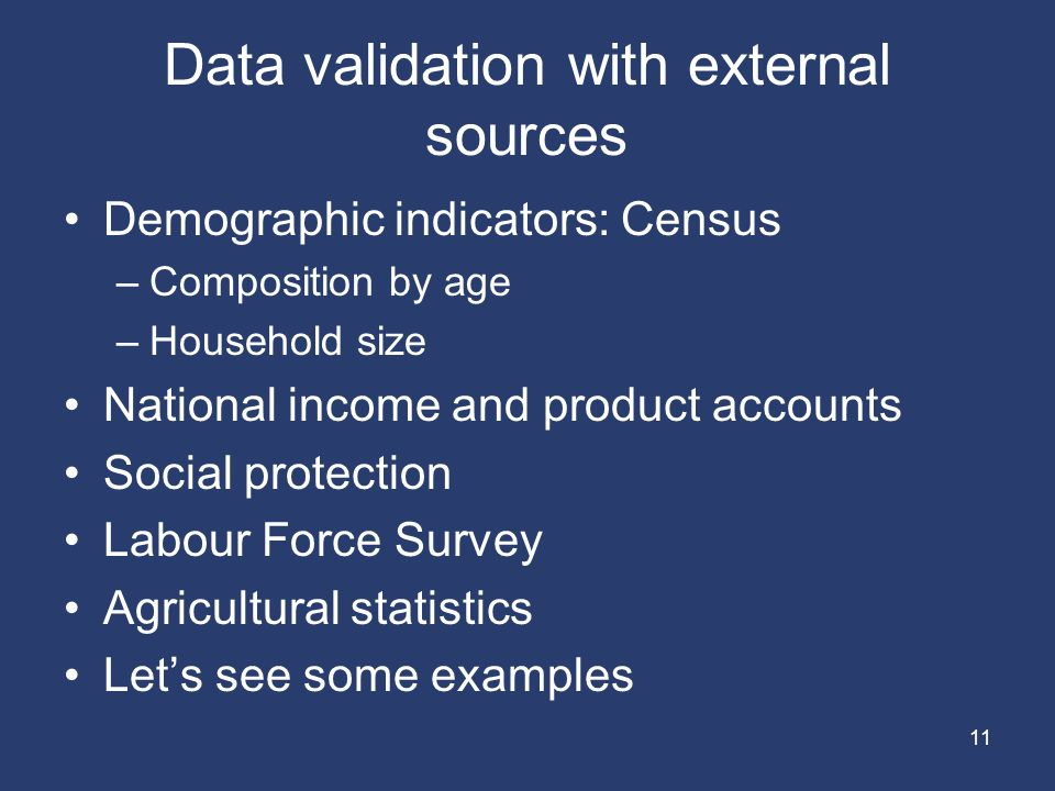 11 Data validation with external sources Demographic indicators: Census –Composition by age –Household size National income and product accounts Social protection Labour Force Survey Agricultural statistics Let's see some examples