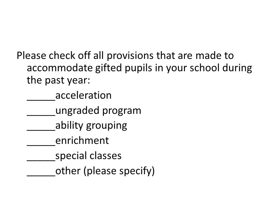 Please check off all provisions that are made to accommodate gifted pupils in your school during the past year: _____acceleration _____ungraded program _____ability grouping _____enrichment _____special classes _____other (please specify)