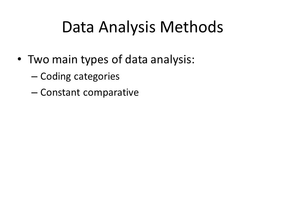Data Analysis Methods Two main types of data analysis: – Coding categories – Constant comparative