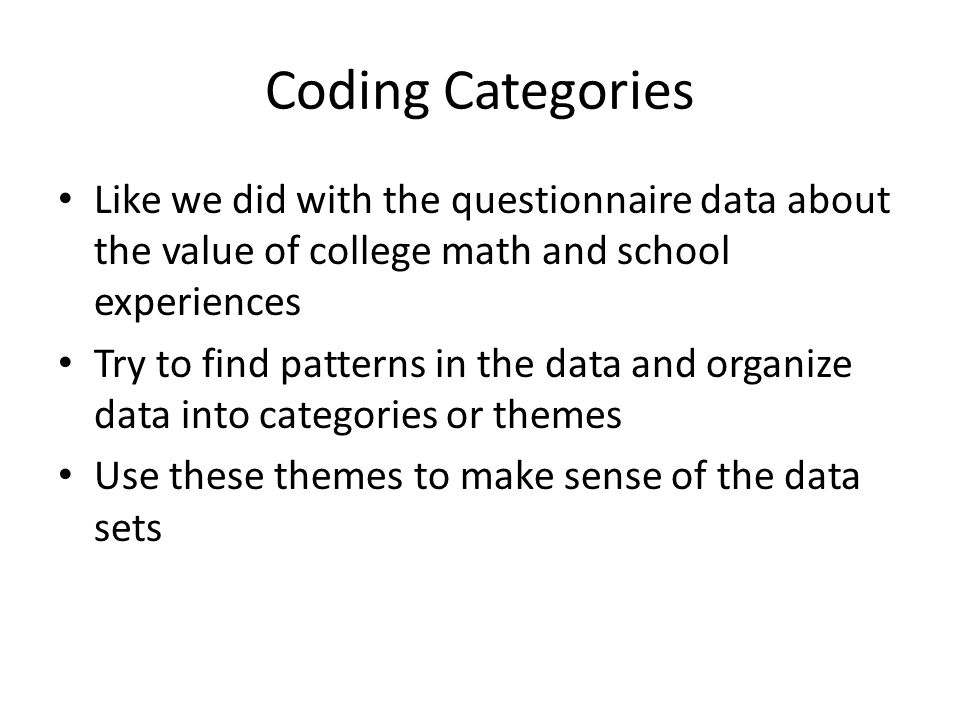 Coding Categories Like we did with the questionnaire data about the value of college math and school experiences Try to find patterns in the data and organize data into categories or themes Use these themes to make sense of the data sets