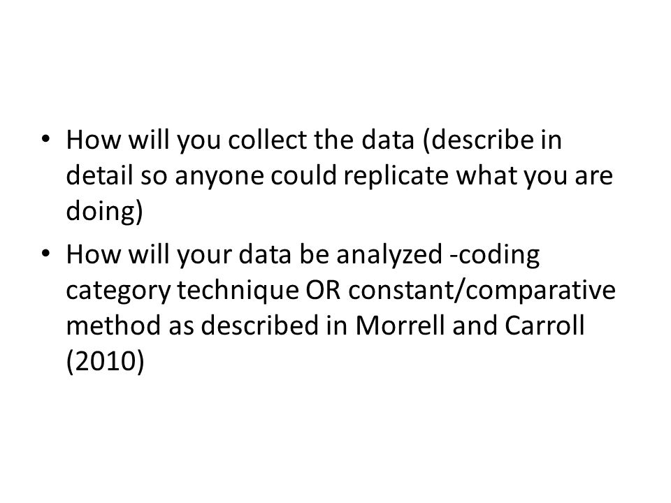 How will you collect the data (describe in detail so anyone could replicate what you are doing) How will your data be analyzed -coding category technique OR constant/comparative method as described in Morrell and Carroll (2010)