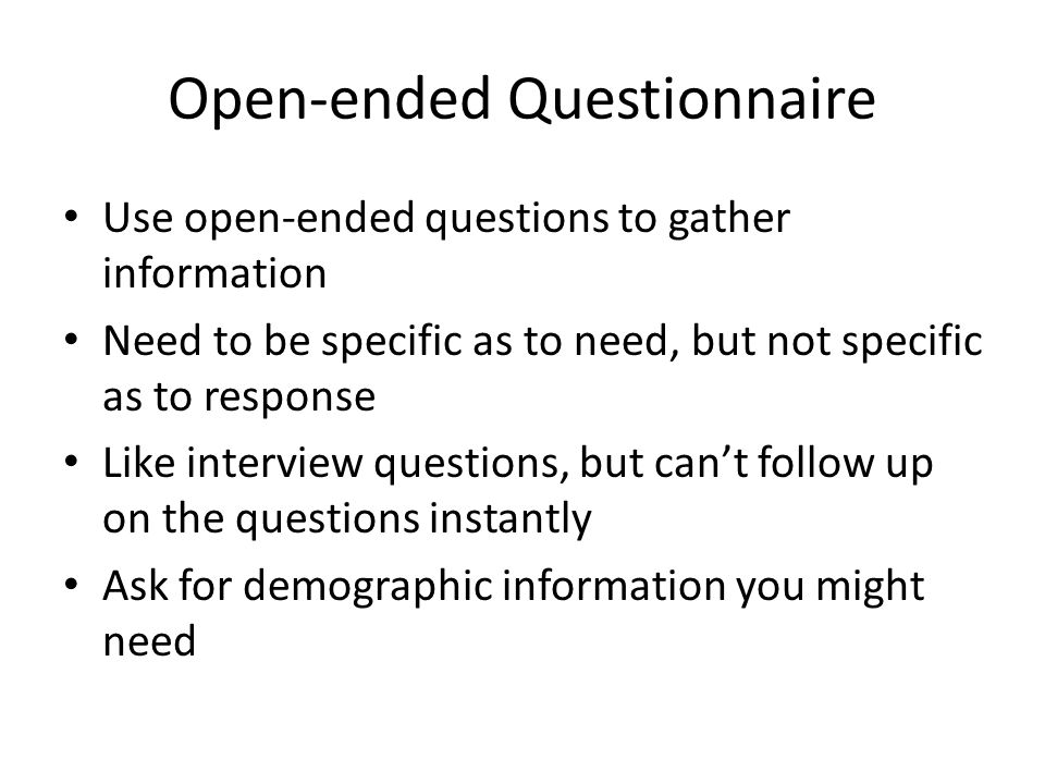 Open-ended Questionnaire Use open-ended questions to gather information Need to be specific as to need, but not specific as to response Like interview questions, but can't follow up on the questions instantly Ask for demographic information you might need