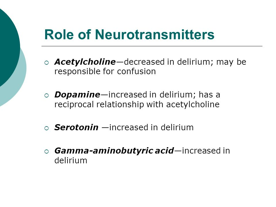 Role of Neurotransmitters  Acetylcholine—decreased in delirium; may be responsible for confusion  Dopamine—increased in delirium; has a reciprocal relationship with acetylcholine  Serotonin —increased in delirium  Gamma-aminobutyric acid—increased in delirium