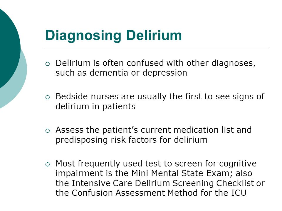 Diagnosing Delirium  Delirium is often confused with other diagnoses, such as dementia or depression  Bedside nurses are usually the first to see signs of delirium in patients  Assess the patient's current medication list and predisposing risk factors for delirium  Most frequently used test to screen for cognitive impairment is the Mini Mental State Exam; also the Intensive Care Delirium Screening Checklist or the Confusion Assessment Method for the ICU