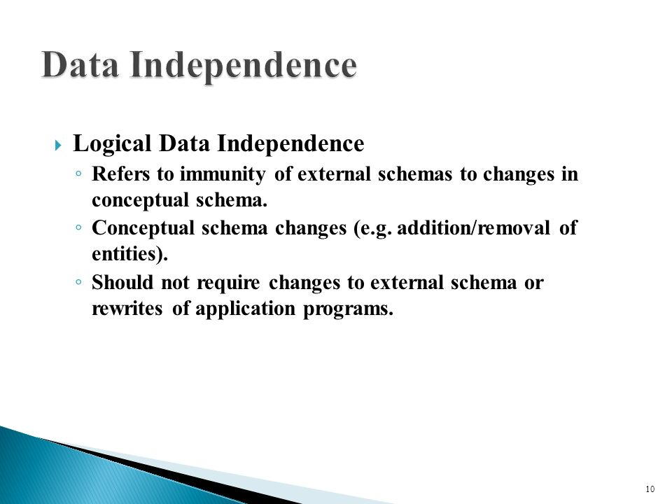  Logical Data Independence ◦ Refers to immunity of external schemas to changes in conceptual schema.