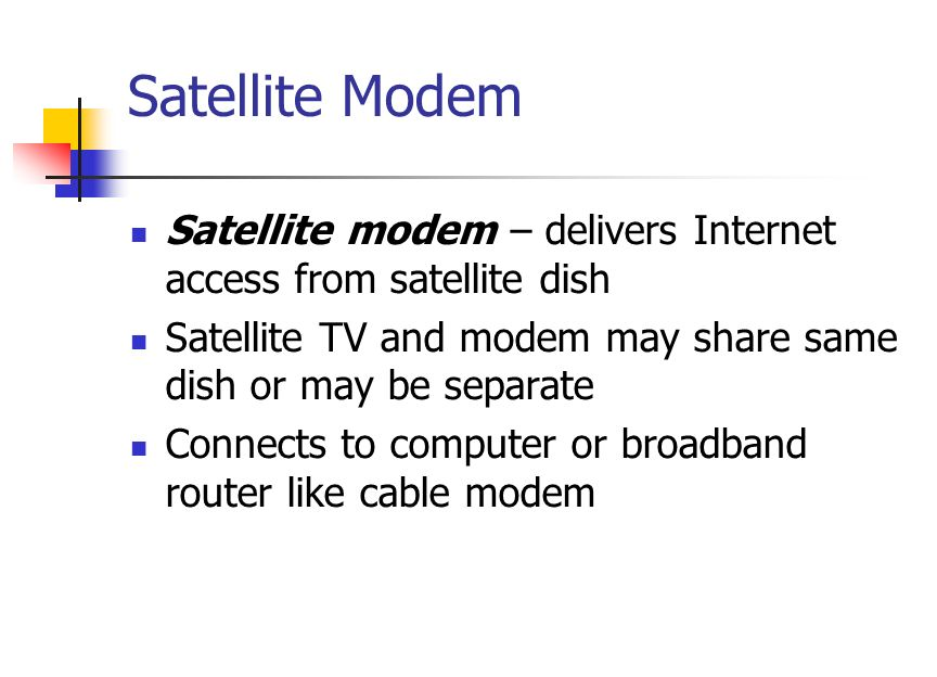 Satellite Modem Satellite modem – delivers Internet access from satellite dish Satellite TV and modem may share same dish or may be separate Connects to computer or broadband router like cable modem
