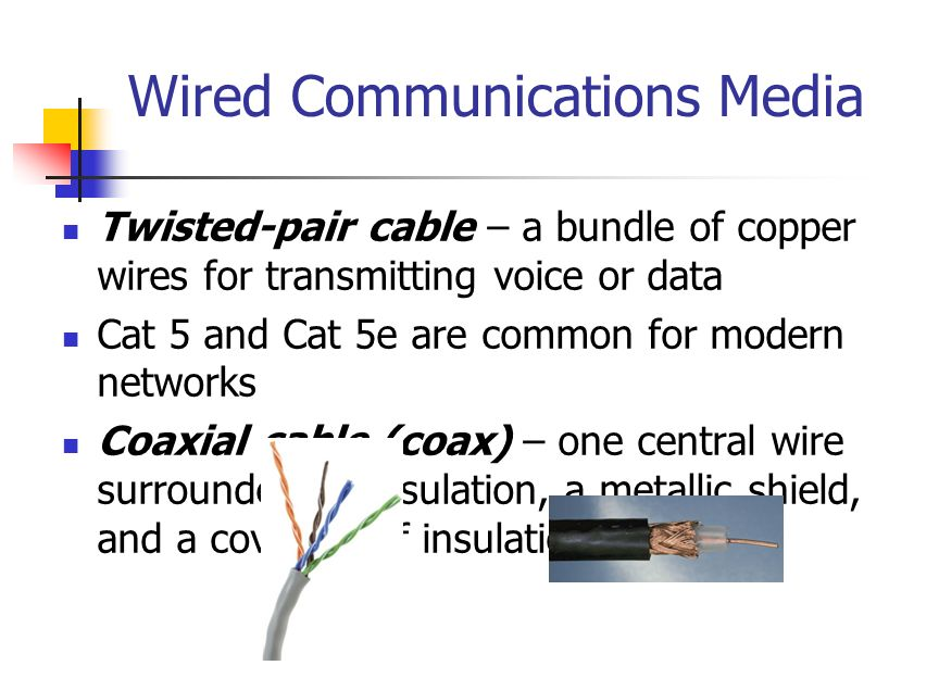 Wired Communications Media Twisted-pair cable – a bundle of copper wires for transmitting voice or data Cat 5 and Cat 5e are common for modern networks Coaxial cable (coax) – one central wire surrounded by insulation, a metallic shield, and a covering of insulation