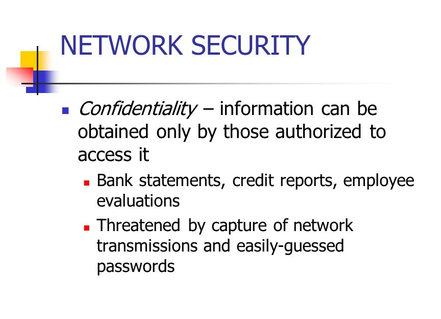 NETWORK SECURITY Confidentiality – information can be obtained only by those authorized to access it Bank statements, credit reports, employee evaluations Threatened by capture of network transmissions and easily-guessed passwords