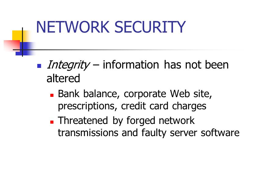 NETWORK SECURITY Integrity – information has not been altered Bank balance, corporate Web site, prescriptions, credit card charges Threatened by forged network transmissions and faulty server software