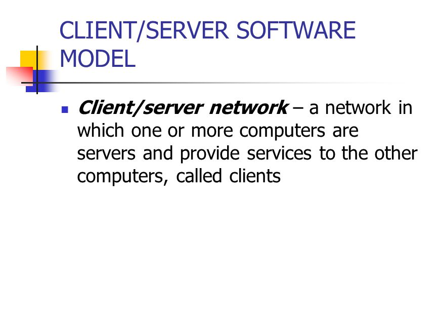 CLIENT/SERVER SOFTWARE MODEL Client/server network – a network in which one or more computers are servers and provide services to the other computers, called clients