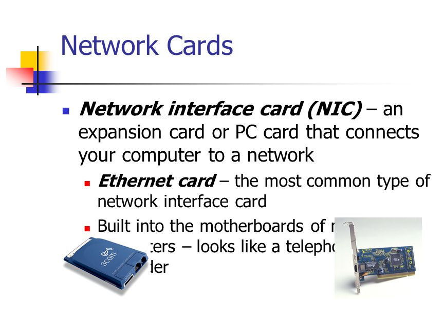 Network Cards Network interface card (NIC) – an expansion card or PC card that connects your computer to a network Ethernet card – the most common type of network interface card Built into the motherboards of many new computers – looks like a telephone jack, but wider