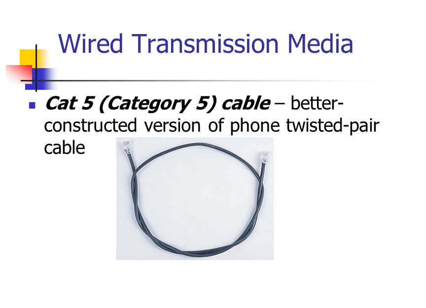 Wired Transmission Media Cat 5 (Category 5) cable – better- constructed version of phone twisted-pair cable