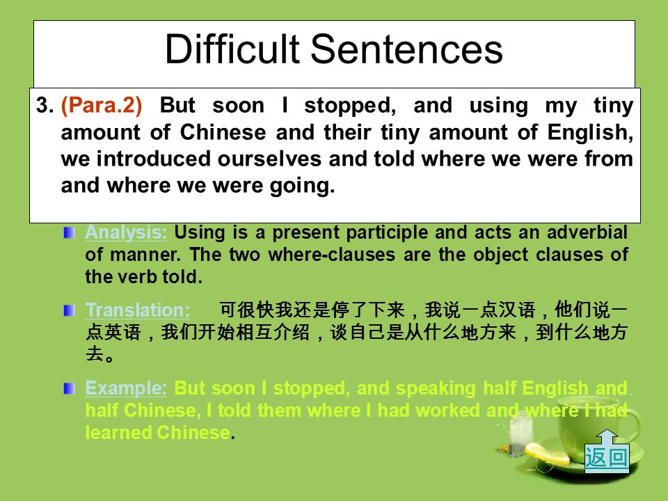 Difficult Sentences – Translation: 由于船上只有我一个不是亚洲人,这招 来很多好奇的目光,最后竟有一群人聚集在我的周围, 他们看着我写东西,就像看一个给过路行人画像的街 头艺人一样。 – Example: Being the only foreigner in the school, she drew a lot of attention, and usually a small group of people gathered around her and listened to her as if she were a film star speaking to her fans.