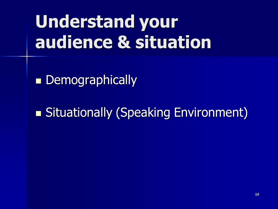 10 Understand your audience & situation Demographically Demographically Situationally (Speaking Environment) Situationally (Speaking Environment)