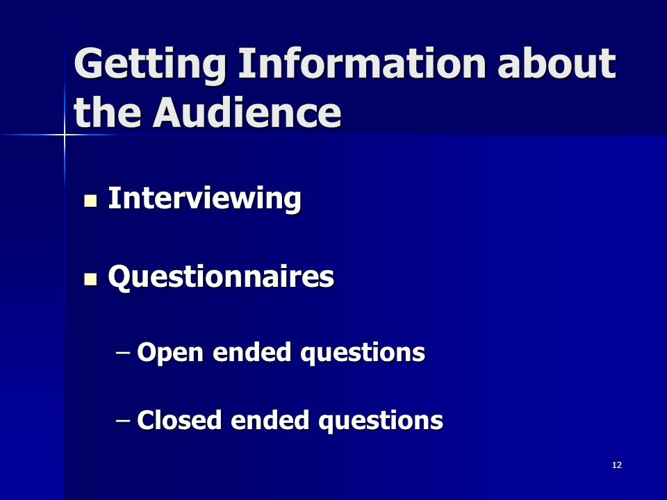 12 Getting Information about the Audience Interviewing Interviewing Questionnaires Questionnaires –Open ended questions –Closed ended questions