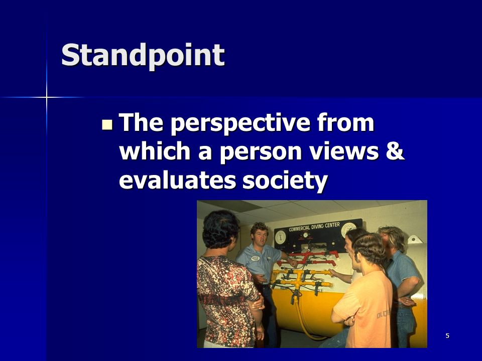 5 Standpoint The perspective from which a person views & evaluates society The perspective from which a person views & evaluates society