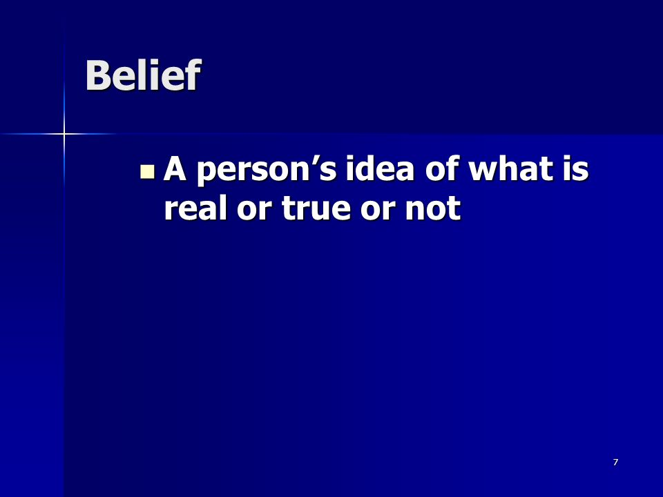 7 Belief A person's idea of what is real or true or not A person's idea of what is real or true or not