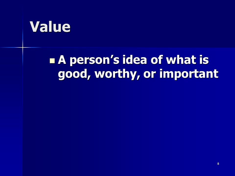 8 Value A person's idea of what is good, worthy, or important A person's idea of what is good, worthy, or important