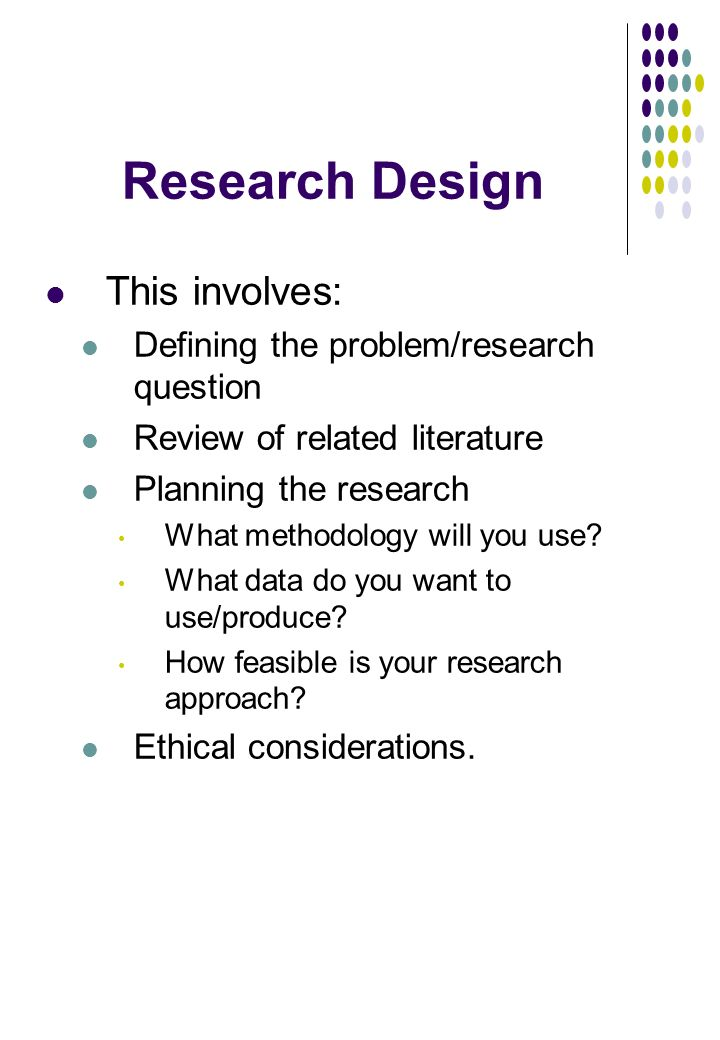Research Design This involves: Defining the problem/research question Review of related literature Planning the research What methodology will you use.