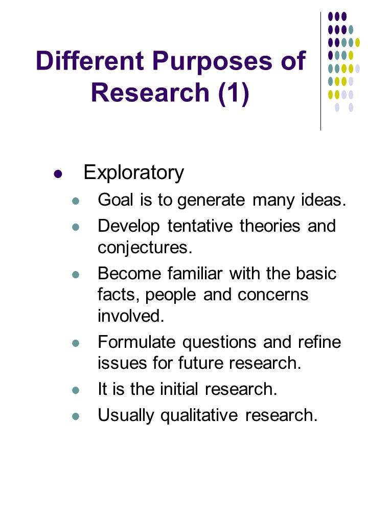Different Purposes of Research (1) Exploratory Goal is to generate many ideas.