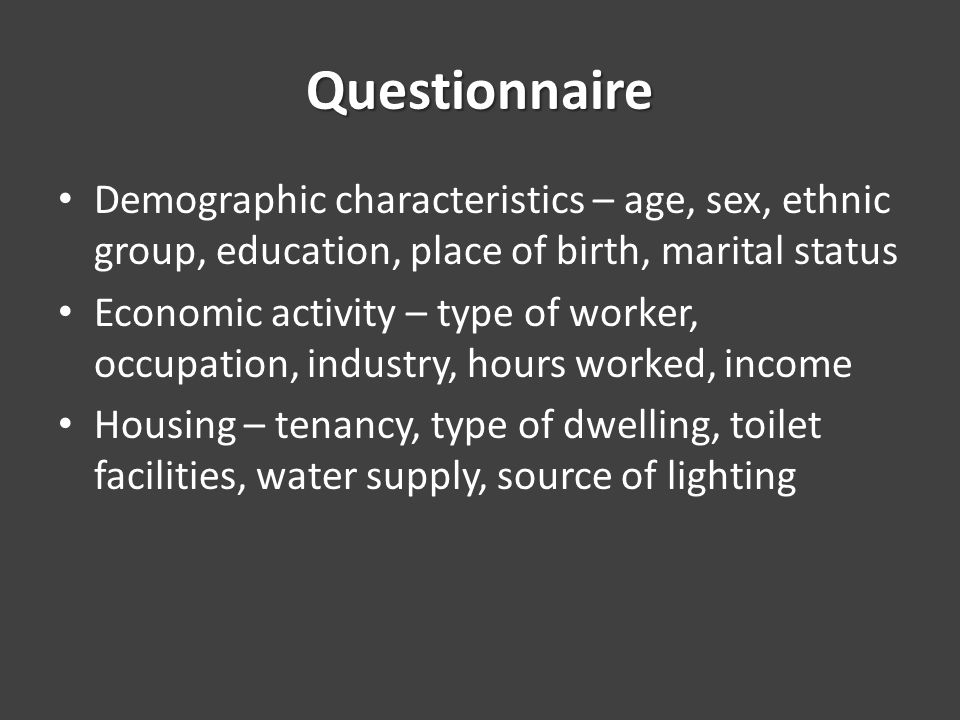 Questionnaire Demographic characteristics – age, sex, ethnic group, education, place of birth, marital status Economic activity – type of worker, occupation, industry, hours worked, income Housing – tenancy, type of dwelling, toilet facilities, water supply, source of lighting