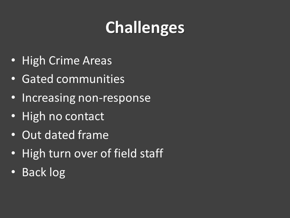 Challenges High Crime Areas Gated communities Increasing non-response High no contact Out dated frame High turn over of field staff Back log