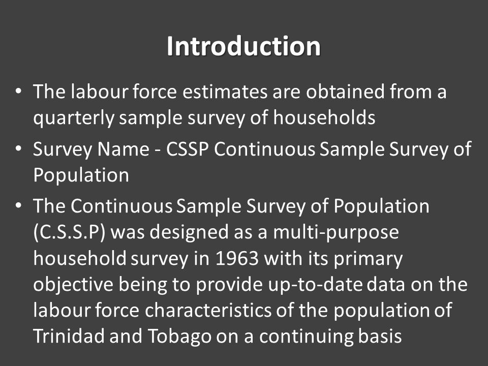 Introduction The labour force estimates are obtained from a quarterly sample survey of households Survey Name - CSSP Continuous Sample Survey of Population The Continuous Sample Survey of Population (C.S.S.P) was designed as a multi-purpose household survey in 1963 with its primary objective being to provide up-to-date data on the labour force characteristics of the population of Trinidad and Tobago on a continuing basis