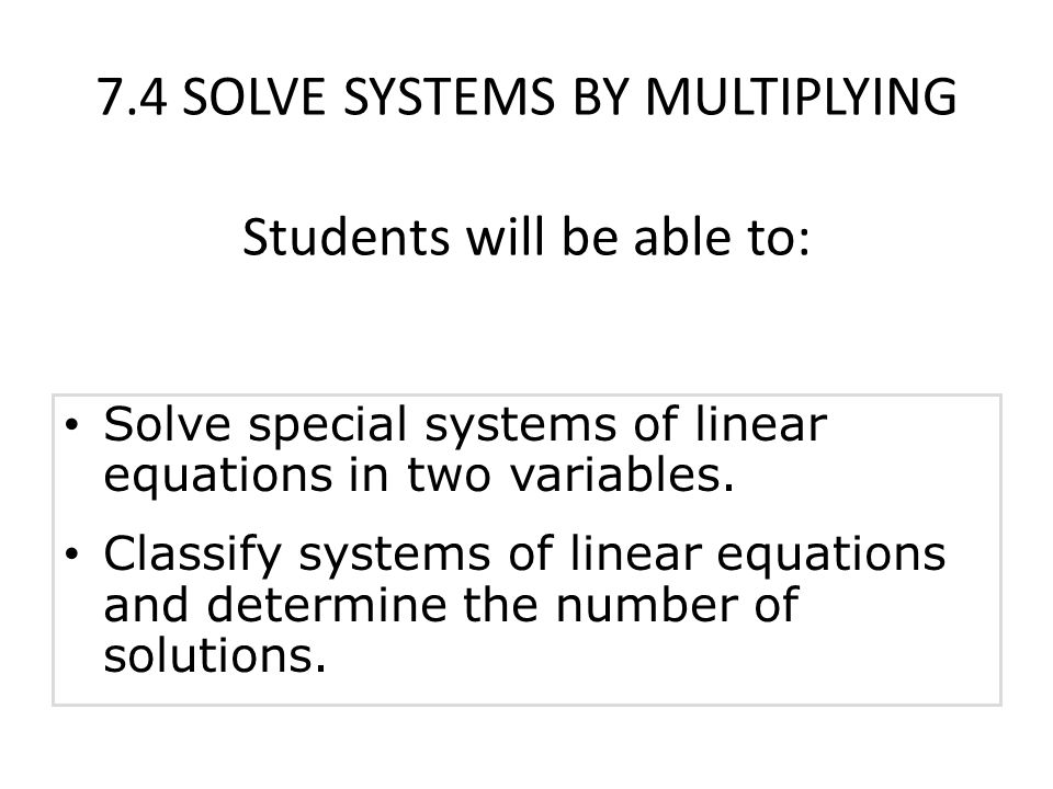 7.4 SOLVE SYSTEMS BY MULTIPLYING Students will be able to: Solve special systems of linear equations in two variables.