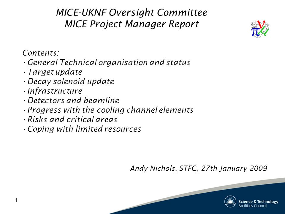 1 MICE-UKNF Oversight Committee MICE Project Manager Report Contents: General Technical organisation and status Target update Decay solenoid update Infrastructure Detectors and beamline Progress with the cooling channel elements Risks and critical areas Coping with limited resources Andy Nichols, STFC, 27th January 2009