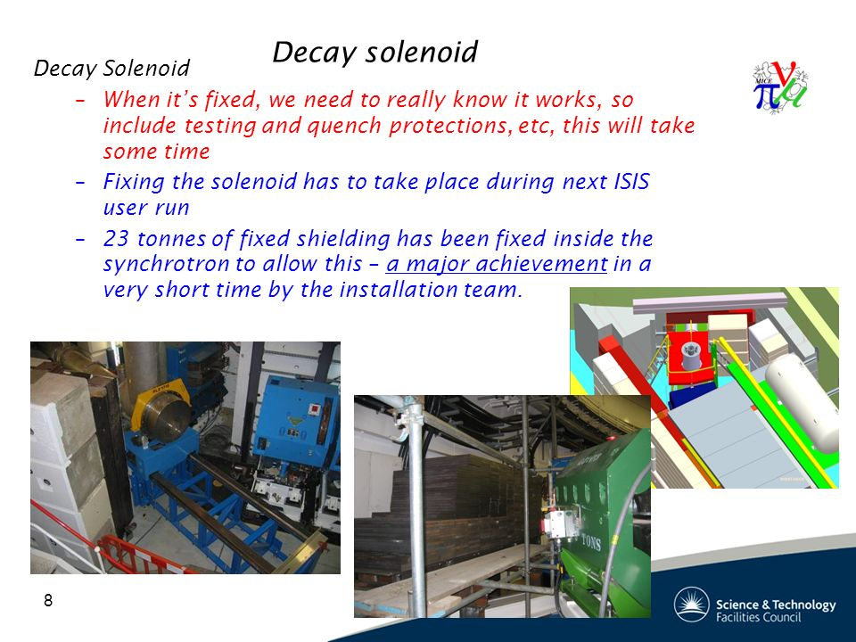 Decay solenoid Decay Solenoid –When it's fixed, we need to really know it works, so include testing and quench protections, etc, this will take some time –Fixing the solenoid has to take place during next ISIS user run –23 tonnes of fixed shielding has been fixed inside the synchrotron to allow this – a major achievement in a very short time by the installation team.